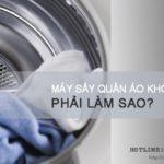 Máy sấy quần áo không nóng và cách sửa THÀNH CÔNG 99%