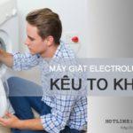 Máy giặt Electrolux kêu to khi vắt và cách khắc phục TRIỆT ĐỂ 100%